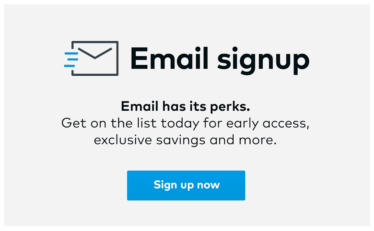 Email has its perks. Sign up for exclusive deals.
