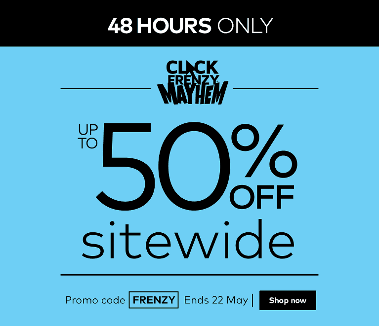 Click Frenzy. Up to 50% off sitewide. Two days only. Ends 22 May.